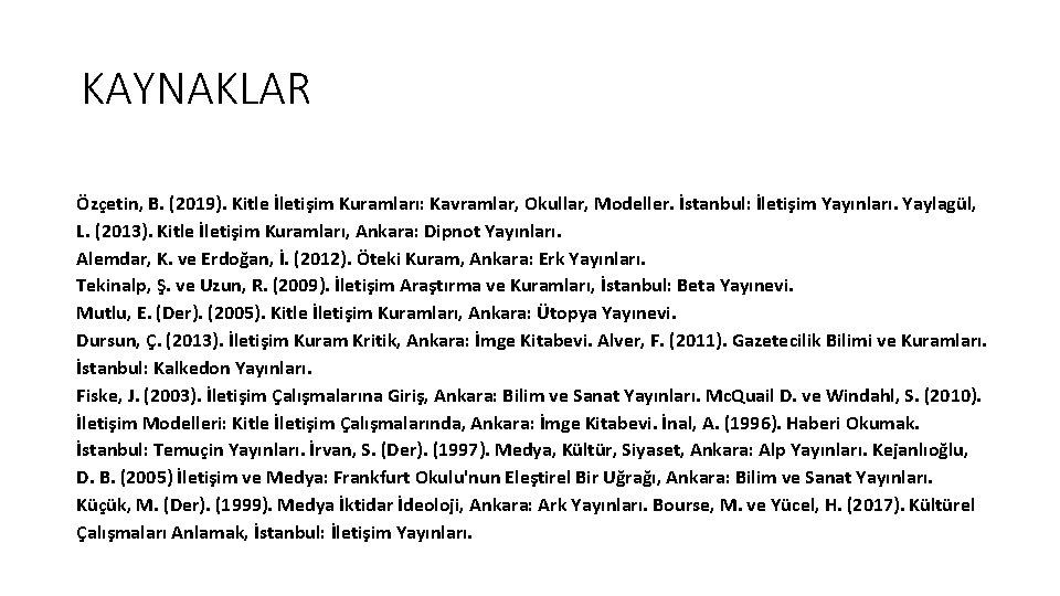 KAYNAKLAR Özçetin, B. (2019). Kitle İletişim Kuramları: Kavramlar, Okullar, Modeller. İstanbul: İletişim Yayınları. Yaylagül,