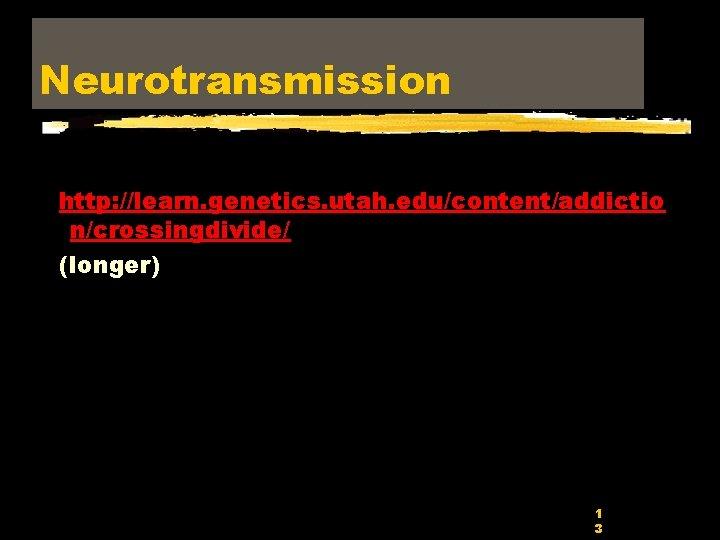 Neurotransmission http: //learn. genetics. utah. edu/content/addictio n/crossingdivide/ (longer) 1 3