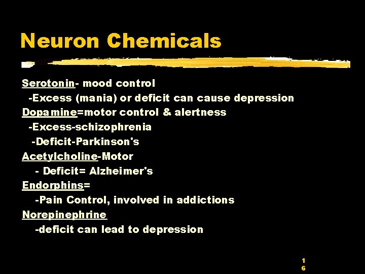 Neuron Chemicals Serotonin- mood control -Excess (mania) or deficit can cause depression Dopamine=motor control
