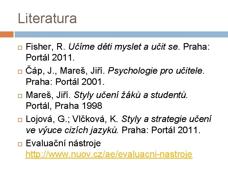 Literatura Fisher, R. Učíme děti myslet a učit se. Praha: Portál 2011. Čáp, J.