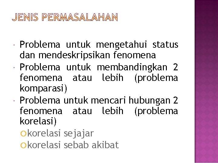 Problema untuk mengetahui status dan mendeskripsikan fenomena Problema untuk membandingkan 2 fenomena atau