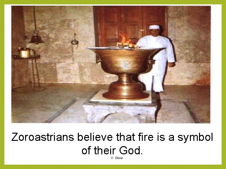 Zoroastrians believe that fire is a symbol of their God. V. Oliver