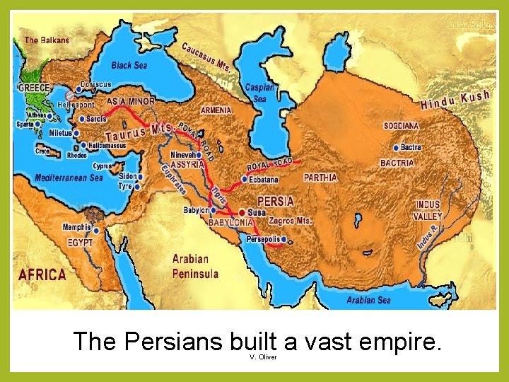 The Persians built a vast empire. V. Oliver