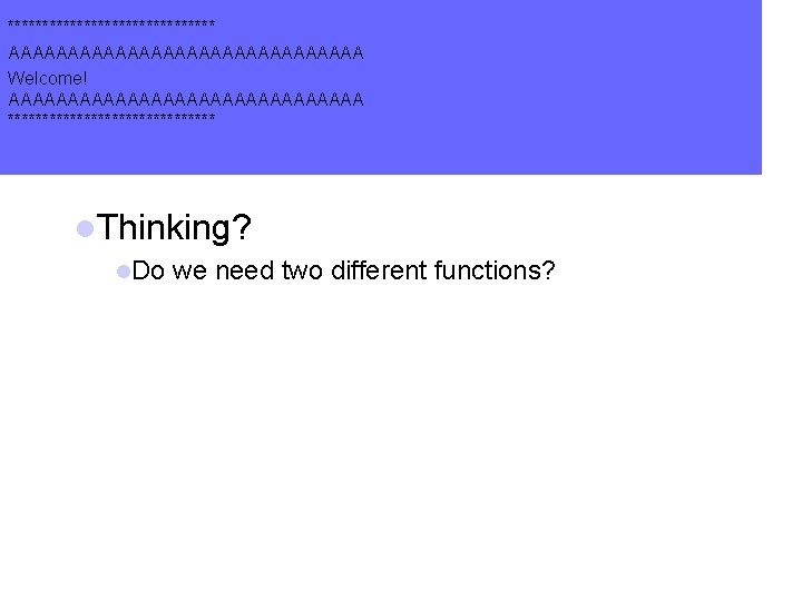 *************** AAAAAAAAAAAAAAA Welcome! AAAAAAAAAAAAAAA *************** l. Thinking? l. Do we need two different functions?
