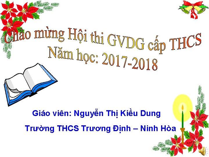 Giáo viên: Nguyễn Thị Kiều Dung Trường THCS Trương Định – Ninh Hòa