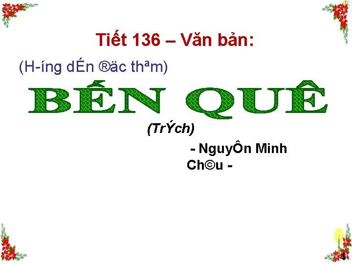 Tiết 136 – Văn bản: (H íng dÉn ®äc thªm) (TrÝch) NguyÔn Minh Ch©u