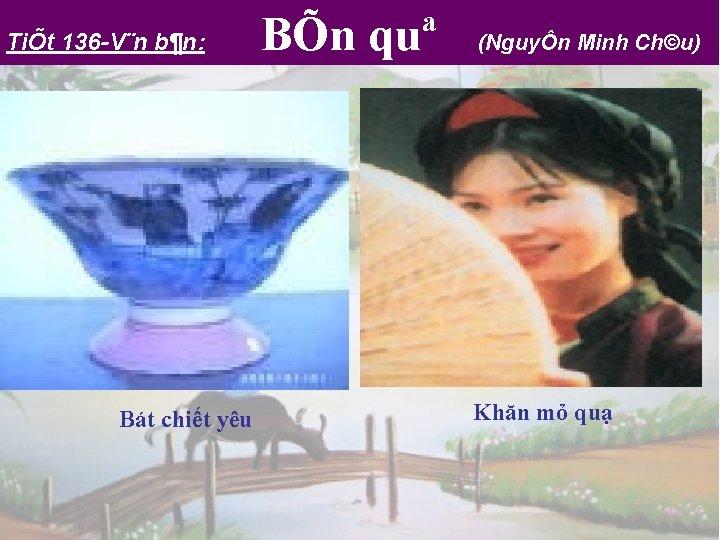TiÕt 136 V¨n b¶n: Bát chiết yêu BÕn quª (NguyÔn Minh Ch©u) Khăn mỏ