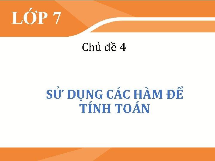 LỚP 7 Chủ đề 4 SỬ DỤNG CÁC HÀM ĐỂ TÍNH TOÁN