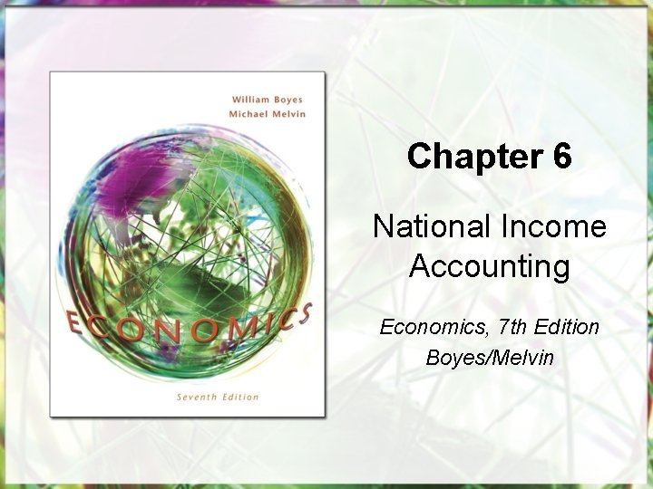 Chapter 6 National Income Accounting Economics, 7 th Edition Boyes/Melvin