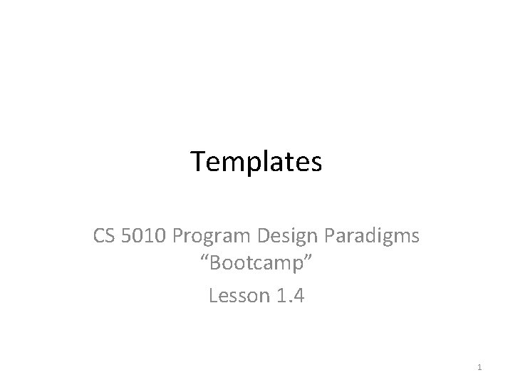 "Templates CS 5010 Program Design Paradigms ""Bootcamp"" Lesson 1. 4 1"