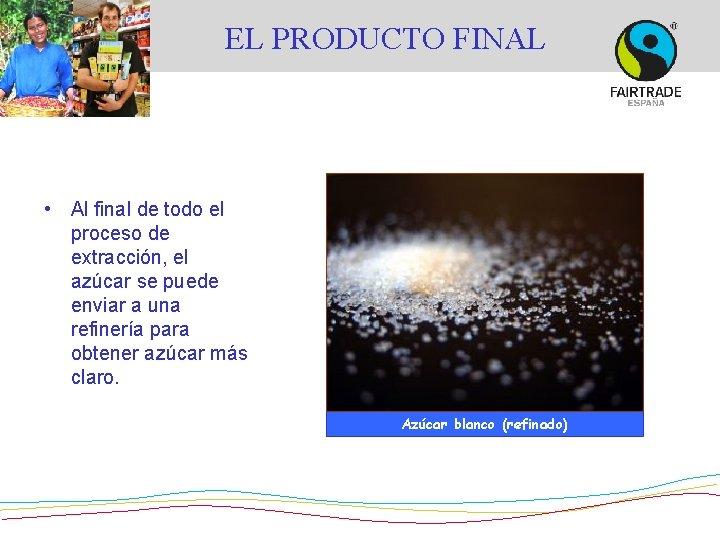 EL PRODUCTO FINAL • Al final de todo el proceso de extracción, el azúcar
