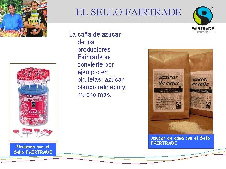 EL SELLO-FAIRTRADE La caña de azúcar de los productores Fairtrade se convierte por ejemplo