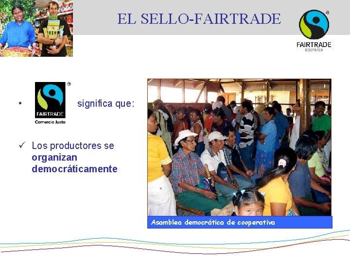 EL SELLO-FAIRTRADE • significa que: ü Los productores se organizan democráticamente Asamblea democrática de