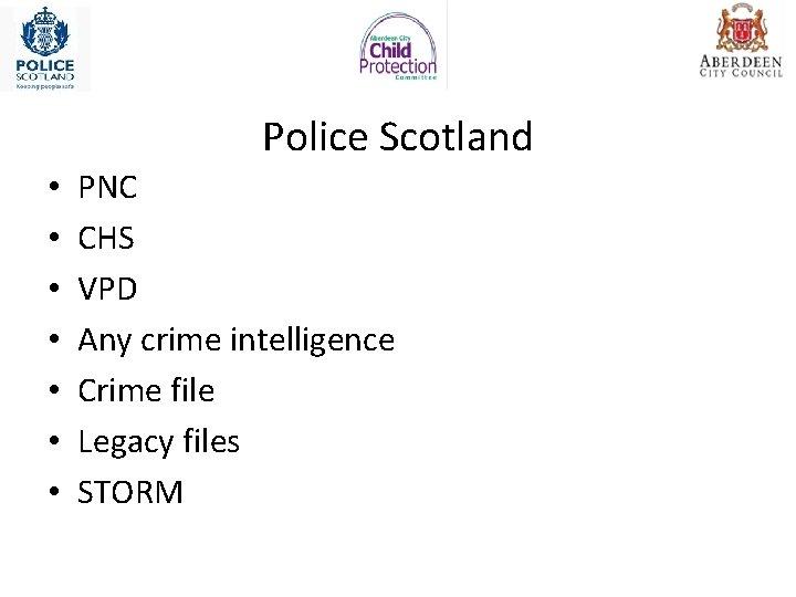 Police Scotland • • PNC CHS VPD Any crime intelligence Crime file Legacy files