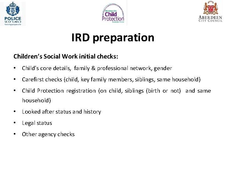 IRD preparation Children's Social Work initial checks: • Child's core details, family & professional