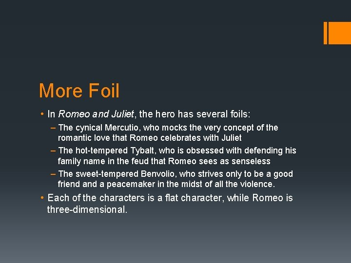 More Foil • In Romeo and Juliet, the hero has several foils: – The