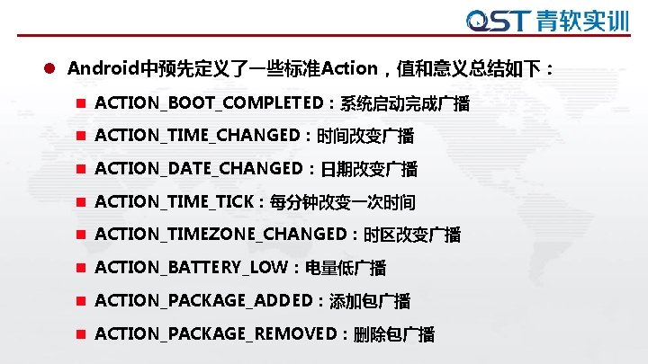 l Android中预先定义了一些标准Action,值和意义总结如下: n ACTION_BOOT_COMPLETED:系统启动完成广播 n ACTION_TIME_CHANGED:时间改变广播 n ACTION_DATE_CHANGED:日期改变广播 n ACTION_TIME_TICK:每分钟改变一次时间 n ACTION_TIMEZONE_CHANGED:时区改变广播 n ACTION_BATTERY_LOW:电量低广播