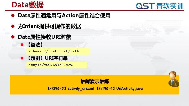 Data数据 l Data属性通常用与Action属性结合使用 l 为Intent提供可操作的数据 l Data属性接收URI对象 n 【语法】 scheme: //host: port/path n 【示例】URI字符串