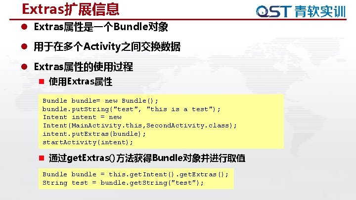 Extras扩展信息 l Extras属性是一个Bundle对象 l 用于在多个Activity之间交换数据 l Extras属性的使用过程 n 使用Extras属性 Bundle bundle= new Bundle(); bundle.