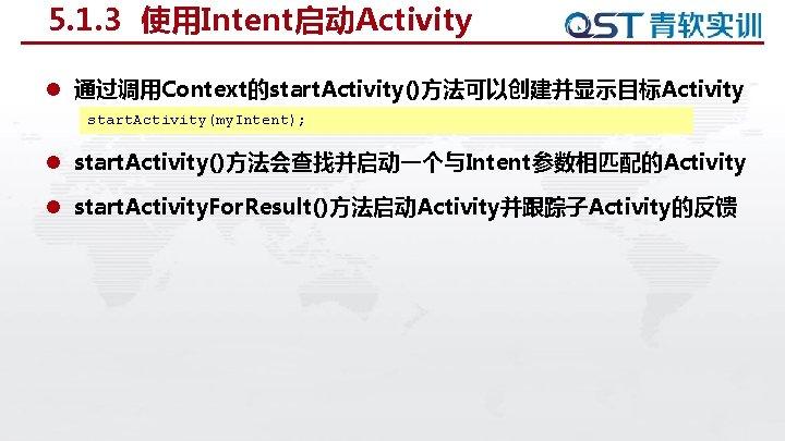 5. 1. 3 使用Intent启动Activity l 通过调用Context的start. Activity()方法可以创建并显示目标Activity start. Activity(my. Intent); l start. Activity()方法会查找并启动一个与Intent参数相匹配的Activity l