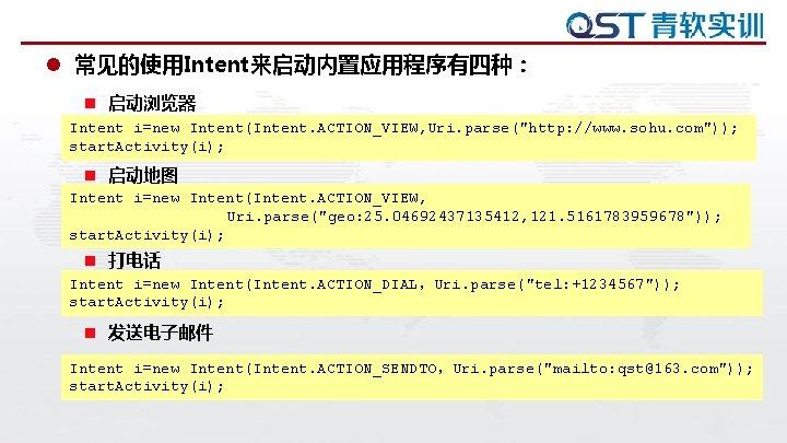 "l 常见的使用Intent来启动内置应用程序有四种: n 启动浏览器 Intent i=new Intent(Intent. ACTION_VIEW, Uri. parse(""http: //www. sohu. com"")); start."