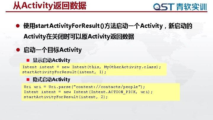 从Activity返回数据 l 使用start. Activity. For. Result()方法启动一个Activity,新启动的 Activity在关闭时可以原Activity返回数据 l 启动一个目标Activity n 显示启动Activity Intent intent =