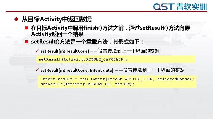 l 从目标Activity中返回数据 n 在目标Activity中调用finish()方法之前,通过set. Result()方法向原 Activity返回一个结果 n set. Result()方法是一个重载方法,其形式如下: ü set. Result(int result. Code)——设置传递到上一个界面的数据