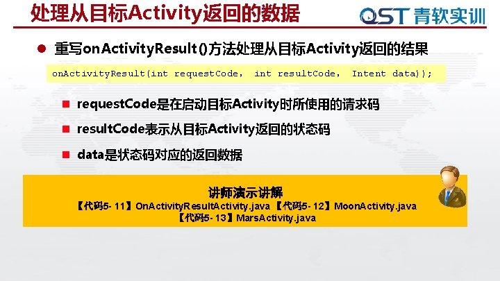 处理从目标Activity返回的数据 l 重写on. Activity. Result()方法处理从目标Activity返回的结果 on. Activity. Result(int request. Code, int result. Code, Intent