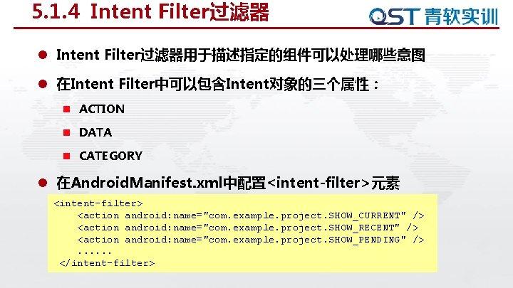5. 1. 4 Intent Filter过滤器 l Intent Filter过滤器用于描述指定的组件可以处理哪些意图 l 在Intent Filter中可以包含Intent对象的三个属性: n ACTION n