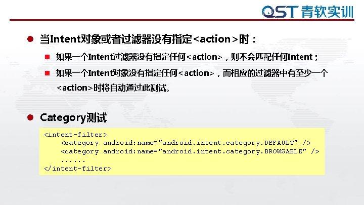 "l 当Intent对象或者过滤器没有指定<action>时: n 如果一个Intent过滤器没有指定任何<action>,则不会匹配任何Intent; n 如果一个Intent对象没有指定任何<action>,而相应的过滤器中有至少一个 <action>时将自动通过此测试。 l Category测试 <intent-filter> <category android: name=""android. intent."