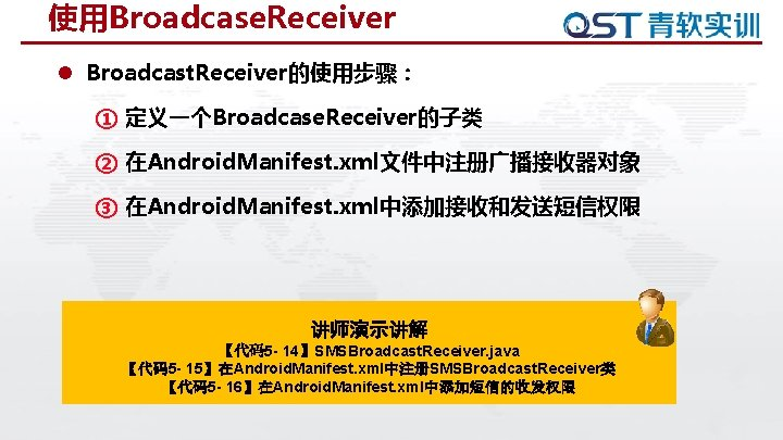 使用Broadcase. Receiver l Broadcast. Receiver的使用步骤: ① 定义一个Broadcase. Receiver的子类 ② 在Android. Manifest. xml文件中注册广播接收器对象 ③ 在Android.