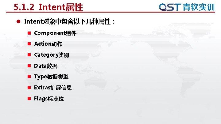 5. 1. 2 Intent属性 l Intent对象中包含以下几种属性: n Component组件 n Action动作 n Category类别 n Data数据