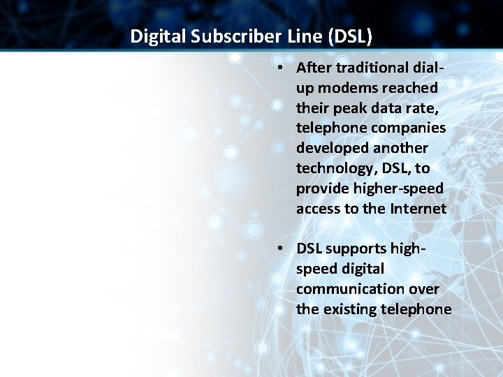 Digital Subscriber Line (DSL) • After traditional dialup modems reached their peak data rate,