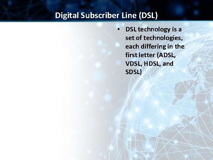 Digital Subscriber Line (DSL) • DSL technology is a set of technologies, each differing