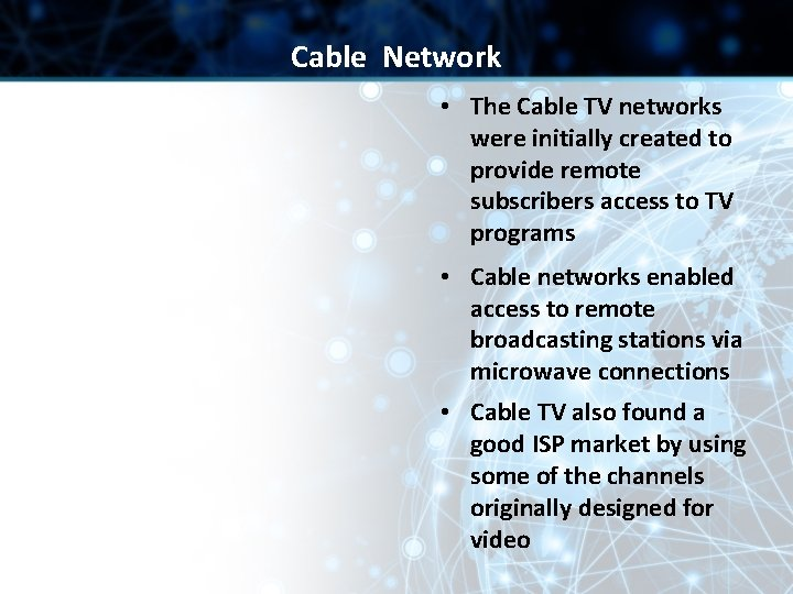 Cable Network • The Cable TV networks were initially created to provide remote subscribers