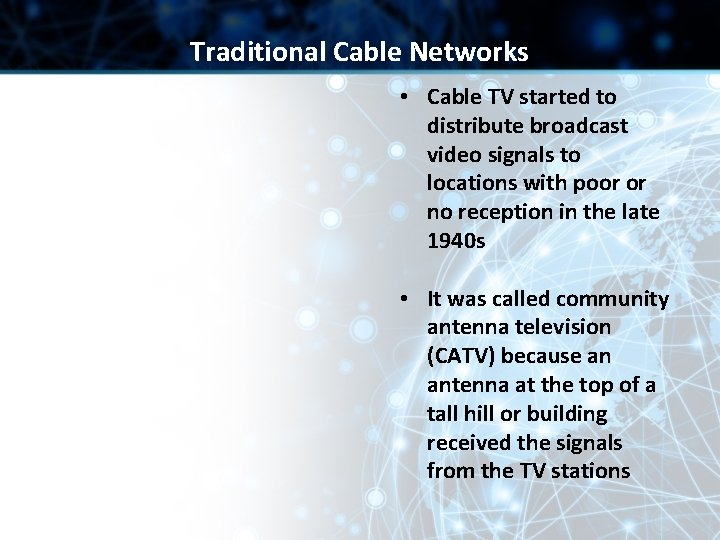 Traditional Cable Networks • Cable TV started to distribute broadcast video signals to locations