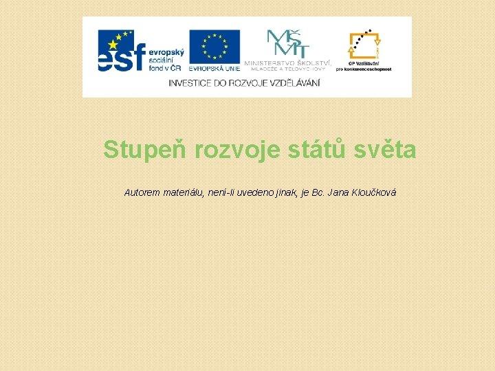 Stupeň rozvoje států světa Autorem materiálu, není-li uvedeno jinak, je Bc. Jana Kloučková