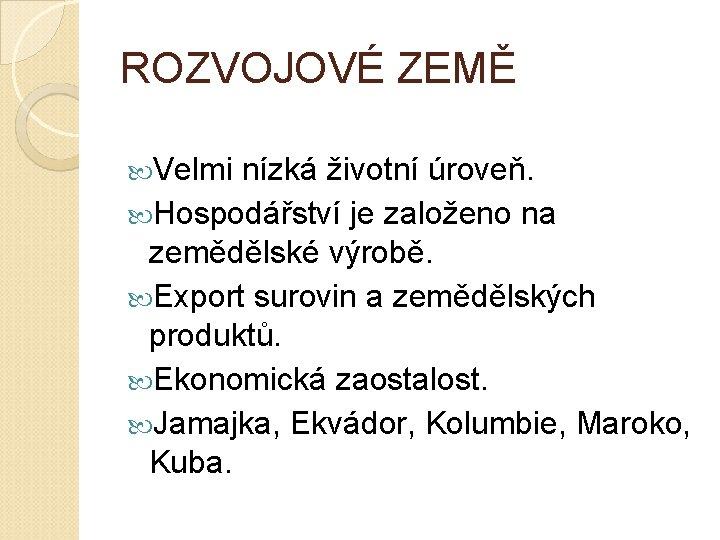 ROZVOJOVÉ ZEMĚ Velmi nízká životní úroveň. Hospodářství je založeno na zemědělské výrobě. Export surovin