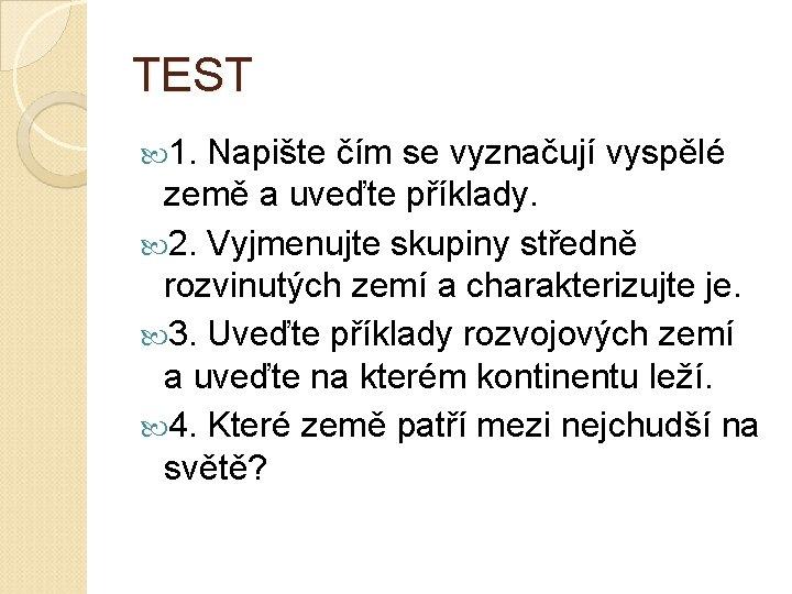 TEST 1. Napište čím se vyznačují vyspělé země a uveďte příklady. 2. Vyjmenujte skupiny