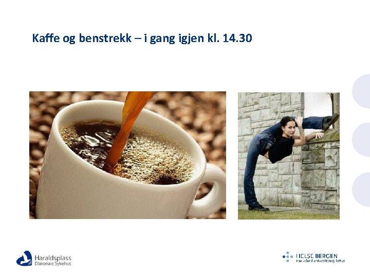 Kaffe og benstrekk – i gang igjen kl. 14. 30