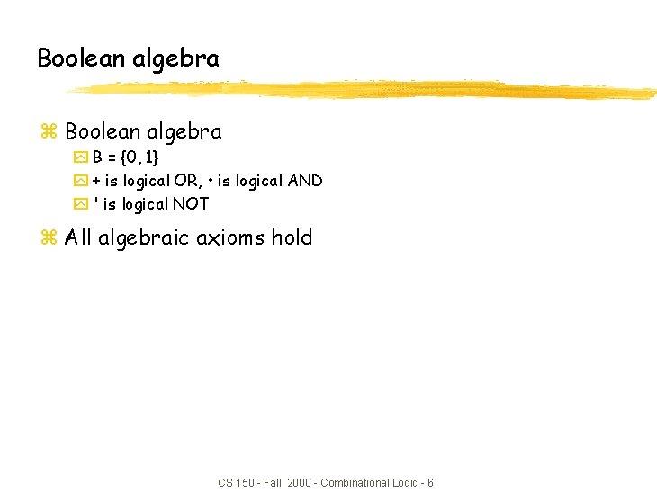 Boolean algebra z Boolean algebra y B = {0, 1} y + is logical