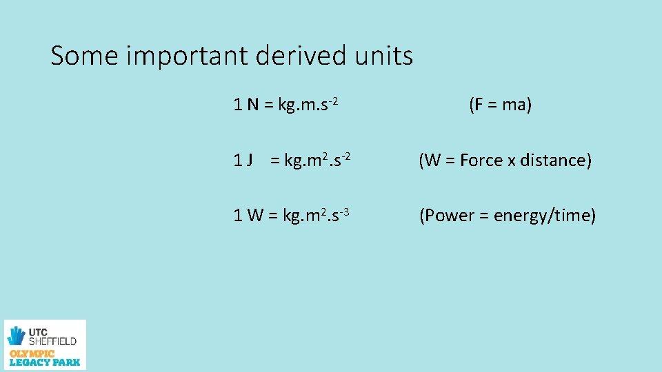 Some important derived units 1 N = kg. m. s-2 1 J = kg.
