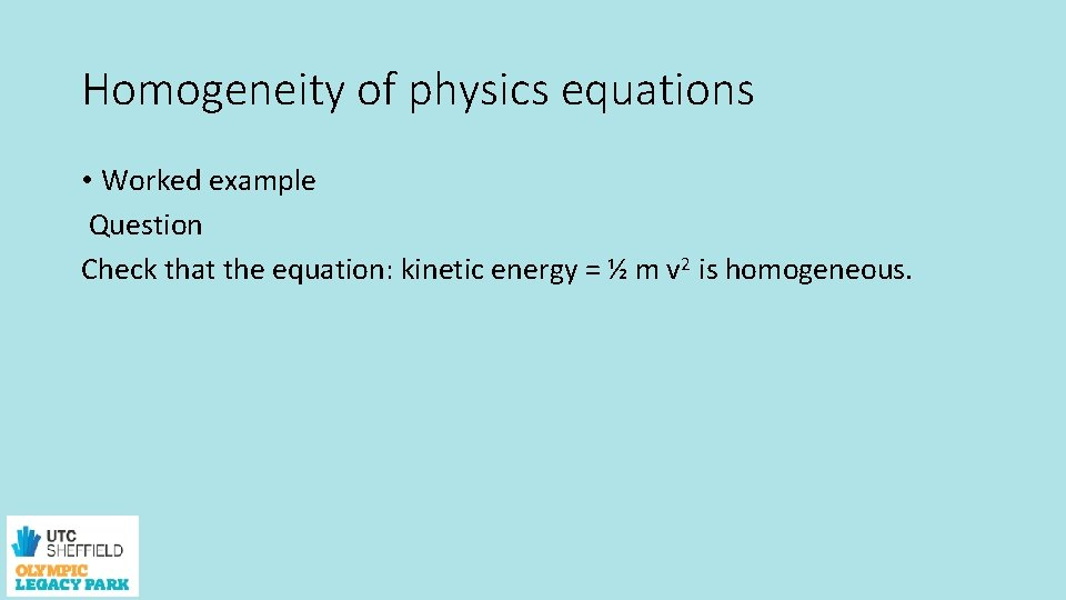 Homogeneity of physics equations • Worked example Question Check that the equation: kinetic energy