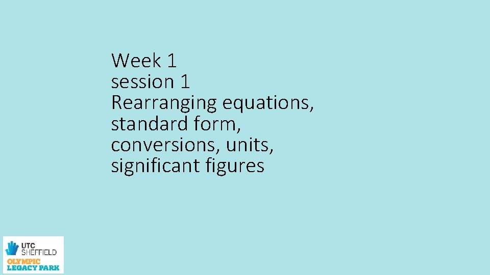 Week 1 session 1 Rearranging equations, standard form, conversions, units, significant figures