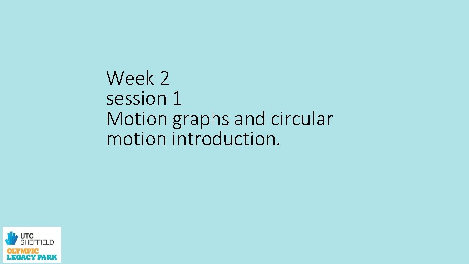 Week 2 session 1 Motion graphs and circular motion introduction.
