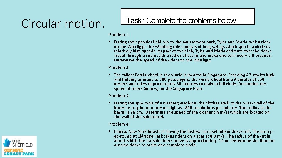 Circular motion. Task : Complete the problems below Problem 1: • During their physics