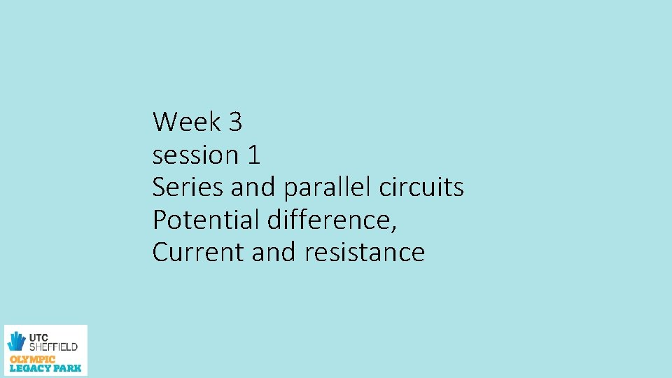Week 3 session 1 Series and parallel circuits Potential difference, Current and resistance