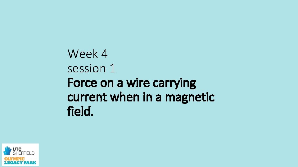 Week 4 session 1 Force on a wire carrying current when in a magnetic