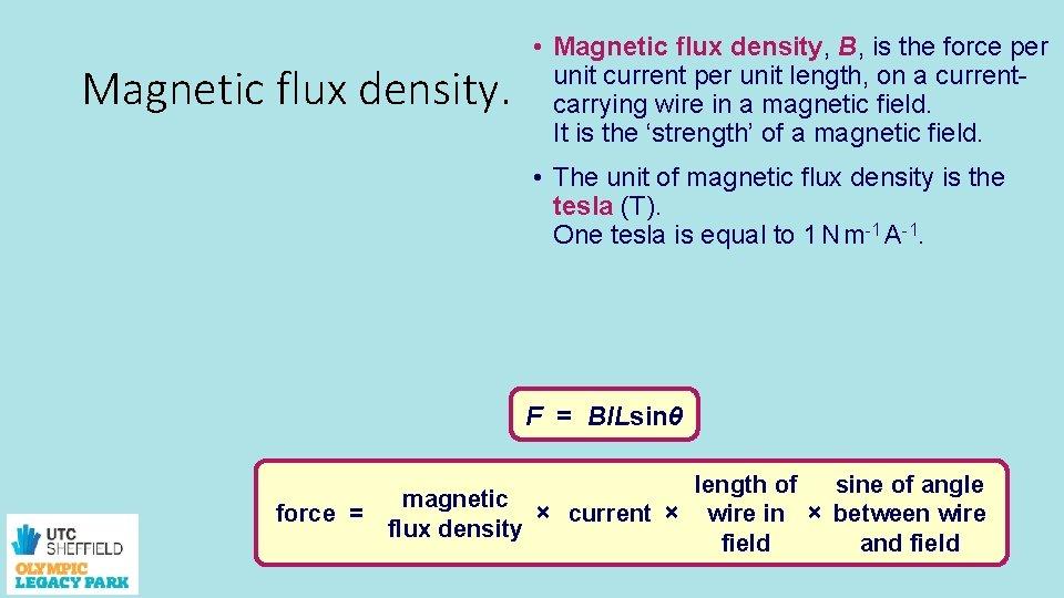 Magnetic flux density. • Magnetic flux density, B, is the force per unit current