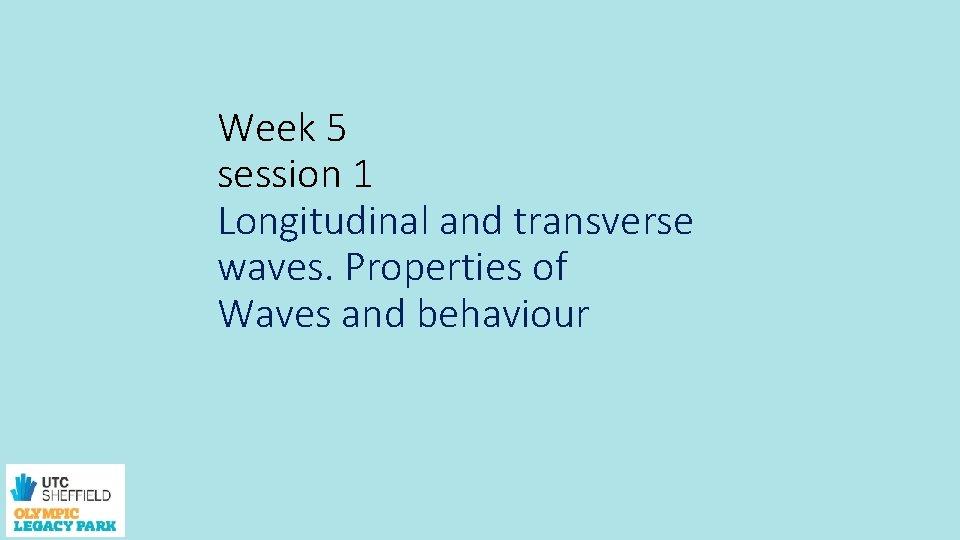 Week 5 session 1 Longitudinal and transverse waves. Properties of Waves and behaviour